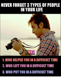 Life, Memes, and Help: NEVER FORGET 3 TYPES OF PEOPLE  IN YOUR LIFE  VC J  WWW RV  CJ.COM  1. WHO HELPED YOU IN ADIFFICULTTIME  2. WHO LEFT YOU IN A DIFFICULTTIME  3. WHO PUT YOU IN A DIFFICULT TIME 3 types.