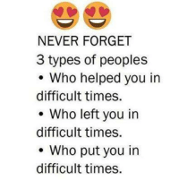 Memes, 🤖, and Never Forget: NEVER FORGET  3 types of peoples  Who helped you in  difficult times.  Who left you in  difficult times.  Who put you in  difficult times.