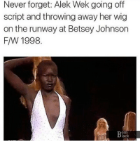 History Facts! blackhistory bornblack BlackExcellence BlackKnowledge black blacklove african africanamerican blacklivesmatter BlackPower ProBlack BlackEmpowerment BlackIsBeautiful StayWoke: Never forget: Alek Wek going off  script and throwing away her wig  on the runway at Betsey Johnson  F/W 1998  orn  lack History Facts! blackhistory bornblack BlackExcellence BlackKnowledge black blacklove african africanamerican blacklivesmatter BlackPower ProBlack BlackEmpowerment BlackIsBeautiful StayWoke