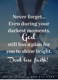 God, Memes, and Wings: Never forget...  Even during your  darkest moments,  God  still has a plan for  you to shine bright.  Dcut lose faith!  ADDICTION HOTLINE 8 0 O  8 1 5  6 3 0 8 Wings of Encouragement