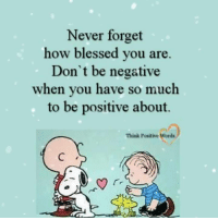 think positive: Never forget  how blessed you are.  Don't be negative  when you have so much  to be positive about.  Think Positive Words