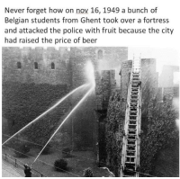 Don't mess with Belgians' beer! via /r/memes https://ift.tt/2N7MTdE: Never forget how on nov 16, 1949 a bunch of  Belgian students from Ghent took over a fortress  and attacked the police with fruit because the city  had raised the price of beer  5 Don't mess with Belgians' beer! via /r/memes https://ift.tt/2N7MTdE