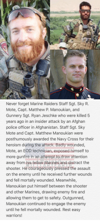 Rest easy warriors! https://t.co/lqzPDevkqj: Never forget Marine Raiders Staff Sgt. Sky R.  Mote, Capt. Matthew P. Manoukian, and  Gunnery Sgt. Ryan Jeschke who were killed 5  years ago in an insider attack by an Afghan  police officer in Afghanistan. Staff Sgt. Sky  Mote and Capt. Matthew Manoukian were  posthumously awarded the Navy Cross for their  heroism during the attack. Badly wounded,  Mote, an EOD technician, exposed himself to  more gunfire in an attempt to draw attention  away from his fellow Marines and distract the  shooter. He courageously pressed the assault  on the enemy until he received further wounds  and fell mortally wounded. Meanwhile,  Manoukian put himself between the shooter  and other Marines, drawing enemy fire and  allowing them to get to safety. Outgunned,  Manoukian continued to engage the enemy  until he fell mortally wounded. Rest easy  warriors! Rest easy warriors! https://t.co/lqzPDevkqj
