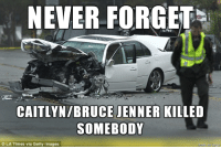 Bruce Jenner, Forwardsfromgrandma, and Human: NEVER FORGET t  CAITLYN BRUCE JENNER KILLED  SOMEBODY  C LA Times via Getty Images FWD: TRANSGENDERS KILL PEOPLE AND LIBTARDS LOVE THEM!!!!