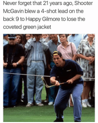"Never forget that 21 years ago, Shooter  McGavin blew a 4-shot lead on the  back 9 to Happy Gilmore to lose the  coveted green jacket ""gold jacket, green jacket, who gives a shit"""