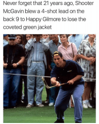 Never forget!: Never forget that 21 years ago, Shooter  McGavin blew a 4-shot lead on the  back 9 to Happy Gilmore to lose the  coveted green jacket Never forget!