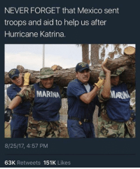 Hurricane Katrina, Help, and Hurricane: NEVER FORGET that Mexico sent  troops and aid to help us after  Hurricane Katrina.  MARINA  ARN  8/25/17, 4:57 PM  63K Retweets 151K Likes