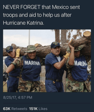 Hurricane Katrina, Good, and Help: NEVER FORGET that Mexico sent  troops and aid to help us after  Hurricane Katrina.  MARINA  MARIN  8/25/17, 4:57 PM  63K Retweets 151K Likes There are good people everywhere when it matters most