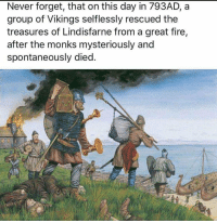 Fire, Congratulations, and Vikings: Never forget, that on this day in 793AD, a  group of Vikings selflessly rescued the  treasures of Lindisfarne from a great fire,  after the monks mysteriously and  spontaneously died. Congratulations! Your wealth is being repatriated https://t.co/S6zOleBYG5