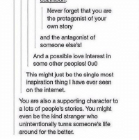 Internet, Life, and Love: Never forget that you are  the protagonist of your  own story  and the antagonist of  someone else's!  And a possible love interest in  some other peoples! Ou0  This might just be the single most  inspiration thing I have ever seen  on the internet.  You are also a supporting character to  a lots of people's stories. You might  even be the kind stranger who  unintentionally turns someone's life  around for the better. https://t.co/MtrXnB1qDJ