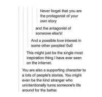 """Internet, Life, and Love: Never forget that you are  the protagonist of your  own story  and the antagonist of  someone else's!  And a possible love interest in  some other peoples! 0u0  This might just be the single most  inspiration thing I have ever seen  on the internet.  You are also a supporting character to  even be the kind stranger who  around for the better.  a lots of people's stories. You might  unintentionally turns someone's life <p>Your Own Story via /r/wholesomememes <a href=""""http://ift.tt/2rZfKcB"""">http://ift.tt/2rZfKcB</a></p>"""