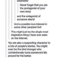 unintentional: Never forget that you are  the protagonist of your  own story  and the antagonist of  someone else's!  And a possible love interost in  somo other peoples! 0LI0  This might just be the single most  inspiration thing I have ever seen  on the internet.  You are also a supporting character to  a lots of people's stories. You might  even be the kind stranger who  unintentionally turns someone's life  around for the better.