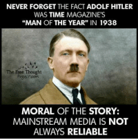 "NEVER FORGET THE FACT ADOLF HITLER  WAS TIME MAGAZINE'S  ""MAN OF THE YEAR"" IN 1938  The Free Thought  Project com  MORAL OF THE STORY:  MAINSTREAM MEDIA IS NOT  ALWAYS RELIABLE"