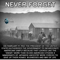 """Donald Trump, Facebook, and Future: NEVER FORGET  The Free Thought  ON FEBRUARY 19. 1942. THE PRESIDENT OF THE UNITED  STATES AUTHORIZED THE GOVERNMENT TO INCARCERATE  AMERICANS SIMPLY BECAUSE THEY LOOKED LIKE THE  TENEMY, MORE THAN II0.000 AMERICAN CITIZENS &  IMMIGRANTS OF JAPANESE ANCESTRY WERE FORCED TO  GIVE UP THEIR HOMES. BUSINESSES AND WAY OF LIFE. 💭 Can't Happen Here? 75 Years Ago, a President's Executive Order Put US Citizens in Prison Camps... 😡 REPORT: (link to article in our bio) Today marks the DayOfRemembrance, because on February 19, 1942, President Franklin D. Roosevelt signed Executive Order 9066, opening one of the nastiest chapters in United States history — the mass internment of Japanese Americans. . And while much discussion has been made of President Donald Trump's Mexico border wall, immigrant raids, and Muslim-majority nation immigration ban, for swaths of the country, the predominant sentiment still comprises some version of, it can't happen here. . But it can. It did. . And the abomination of Japanese American InternmentCamps — where more than two-thirds of the 120,000 detainees had been born in the United States — must not be forgotten, understated, or passed over like an historical anomaly. Because that's precisely why our more abhorrent moments creep from the past, transformed into modern, and oft worse, manifestations of an evil we thought swept into history's dustbin — collective memory lapse nearly guarantees a repeat performance. . Will we ever learn? . """"When the order was first signed, there was uncertainty,"""" writes U.S. Representative Doris Matsui of Roosevelt's decree for Quartz. """"Who, exactly, was impacted by this? Where would they and their families go? What would happen to their businesses? Their homes? Details about the implementation of the order were unclear, and families faced confusion and fear about what would happen to them. With the stroke of a pen, their future was suddenly unknown. People's lives had changed and the"""