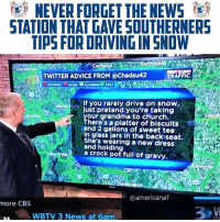 If that's not the most southern thing I've read all year I don't know what is.: )  NEVER FORGET THE NEWS  STATION THAT GAVE SOUTHERNERS  TIPS FOR DRIVING IN SNOW  on  TWITTER ADVICE FROM @Chadsu42  TRAFFIC  STOPPEDSLOWSLOWING FAST  lf you rarely drive on snow,  loll  ust pretend you're taking  our grandma to church.  here's aiplatter of biscuits  and 2 gallons of sweet tea  in glass jars in the backiseat.  She's wearing a new dress  and holding  a crock pot full öf gravy,.  @americanaf  more CBS  WBTV 3 News at 6am If that's not the most southern thing I've read all year I don't know what is.