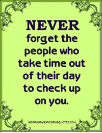 Inspiring and Positive Quotes <3: NEVER  forget the  people who  take time out  of their day  to check up  on you.  INSPIRINGANDPOSITIVEQUOTES.COM Inspiring and Positive Quotes <3