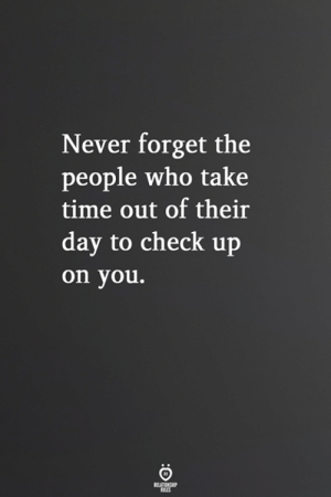 Time, Never, and Who: Never forget the  people who take  time out of their  day to check up  on you.