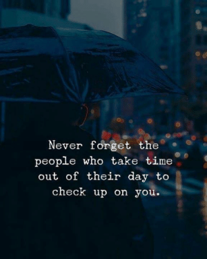 Time, Never, and Who: Never forget the.  people who take time  out of their day to  check up on you