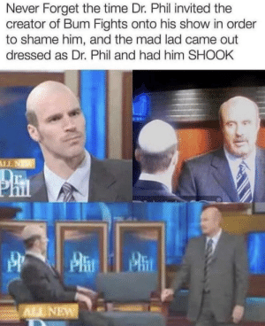 Dank, Memes, and Target: Never Forget the time Dr. Phil invited the  creator of Bum Fights onto his show in order  to shame him, and the mad lad came out  dressed as Dr. Phil and had him SHOOK  NTI  Phn  ALL NEW Never forget. by MemoryTM MORE MEMES