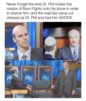 Time, Mad, and Never: Never Forget the time Dr. Phil invited the  creator of Bum Fights onto his show in order  to shame him, and the mad lad came out  dressed as Dr. Phil and had him SHOOK  LL NEW  ALL NEW Absolute madlad