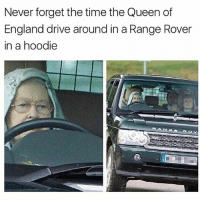 my husband is home!?11!!: Never forget the time the Queen of  England drive around in a Range Rover  in a hoodie my husband is home!?11!!