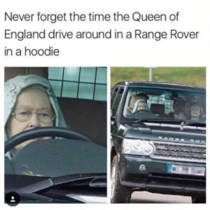 Never forget: Never forget the time the Queen of  England drive around in a Range Rover  in a hoodie Never forget