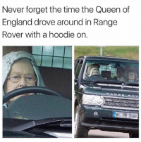 🤣😂🤣😂😂: Never forget the time the Queen of  England drove around in Rangee  Rover with a hoodie on. 🤣😂🤣😂😂