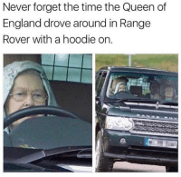 Never forget😩 @memezar posts the best memes: Never forget the time the Queen of  England drove around in Rangee  Rover with a hoodie on.  ANG Never forget😩 @memezar posts the best memes