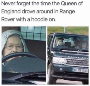 God dammit Lizzie.: Never forget the time the Queen of  England drove around in Range  Rover with a hoodie on. God dammit Lizzie.