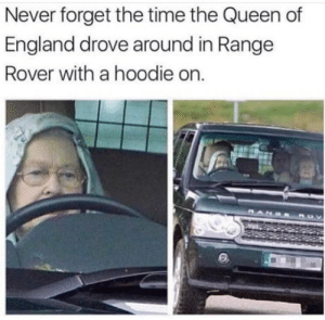 More tumblr from me: Never forget the time the Queen of  England drove around in Range  Rover with a hoodie on More tumblr from me