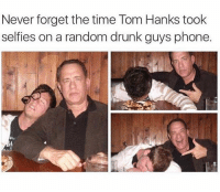 Legend: Never forget the time Tom Hanks took  selfies on a random drunk guys phone. Legend