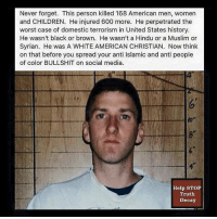 Memes, 🤖, and Hindu: Never forget. This person killed 168 American men, women  and CHILDREN. He injured 600 more. He perpetrated the  worst case of domestic terrorism in United States history.  He wasn't black or brown. He wasn't a Hindu or a Muslim or  Syrian. He was A WHITE AMERICAN CHRISTIAN. Now think  on that before you spread your anti lslamic and anti people  of color BULLSHIT on social media.  Help STOP  Truth  Decay Food for thought! Thanks to Help STOP Truth Decay.
