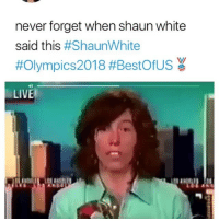 Funny, Mountain Dew, and Live: never forget when shaun white  said this #ShaunWhite  #Olympics2018 #BestOfUS  4)  LIVE  itt He said Mountain Dew 😂💀