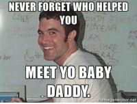 I've met an ex or two from Myspace. nothing fancy: NEVER FORGET WHO HELPED  YOU  MEET YO  BABY  DADDY  memegenerator net I've met an ex or two from Myspace. nothing fancy