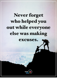 Energy, Memes, and Never: Never forget  who helped you  out while evervone  else was making  excuses  POSITIVE  ENERGY