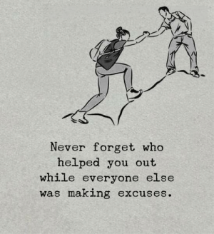 Never, Who, and You: Never forget who  helped you out  while everyone else  was making excuses