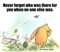 Quotes, Never, and Tor: Never forget who Was there tor  you when no one else was.  All Famous Quotes