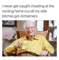 never get caught cheating at the  nursing home cuz all my side  bitches got Alzheimers Don't hate the player hate the Alzheimer's