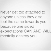 Relationships, Never, and Can: Never get too attached to  anyone unless they also  feel the same towards you,  because one sided  expectations CAN AND WILL  mentally destroy you.