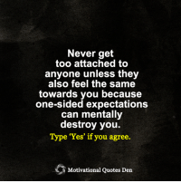 <3: Never get  too attached to  anyone unless they  also feel the same  towards you because  one-sided expectations  can mentally  destroy you.  Type 'Yes' if you agree.  Motivational Quotes Den <3