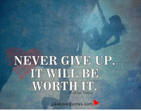 Never give up. It will be worth it.: NEVER GIVE UP  IT WILL BE  WORTH IT  Prak har Sahay  Like Love Quotes.com Never give up. It will be worth it.