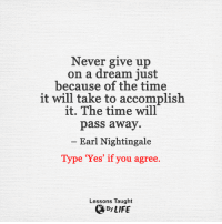 <3: Never give up  on a dream just  because of the time  it will take to accomplish  it. The time will  pass away  Earl Nightingale  Type 'Yes' if you agree.  Lessons Taught  By LIFE <3
