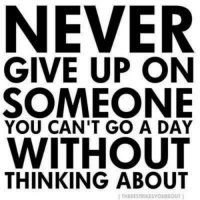 never give up: NEVER  GIVE UP ON  SOMEONE  YOU CAN'T GO A DAY  WITHOUT  THINKING ABOUT  ITHREESTRIKESYOUREOUT