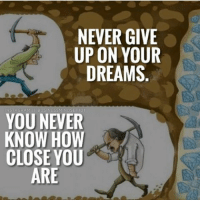 NEVER! Always keep dreaming, always keep making progress! Success may be closer than you think. businessmindset101: NEVER GIVE  UP ON YOUR  DREAMS  BUSINESS M  ET101  YOU NEVER  KNOW HOW  CLOSE YOU  ARE NEVER! Always keep dreaming, always keep making progress! Success may be closer than you think. businessmindset101