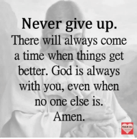i give up: Never give up  There will always come  a time when things get  better. God is always  with you, even when  no one else is.  Amen.  PSALM 23.1