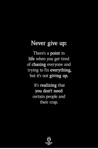 i give up: Never give up:  There's a point in  life when you get tired  of chasing everyone and  trying to fix everything,  but it's not giving up.  It's realizing that  you don't need  certain people and  their crap  ILES