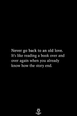 Love, Book, and Old: Never go back to an old love.  It's like reading a book over and  over again when you already  know how the story end.  RELATIONSHIP  ES