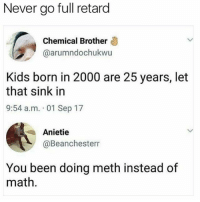Funny, Harvard, and Kids: Never go full retard  Chemical Brother  @arumndochukwu  Kids born in 2000 are 25 years, let  that sink in  9:54 a.m. 01 Sep 17  Anietie  @Beanchesterr  You been doing meth instead of  math. Send this nigga with a full ride to Harvard @no_chillbruh