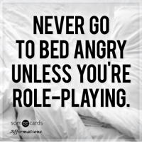 "Tumblr, Blog, and Http: NEVER GO  TO BED ANGRY  UNLESS YOURE  ROLE-PLAYING  cards  Affirmations <p><a href=""http://memehumor.net/post/160565334467/never-go-to-bed-angry-unless-youre-role-playing"" class=""tumblr_blog"">memehumor</a>:</p>  <blockquote><p>Never go to bed angry unless you're role-playing.</p></blockquote>"