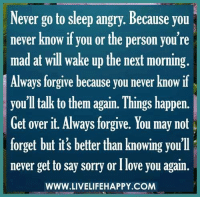 Dank, Go to Sleep, and Sorry: Never go to sleep angry. Because you  never know if you or the person you're  mad at will wake up the next morning.  Always forgive because you never know if  you'll talk to them again. Things happen.  Get over it. Always forgive. You may not  forget but it's better than knowing you'll  never get to say sorry or Ilove you again  WWW.LIVELIFEHAPPY.COM